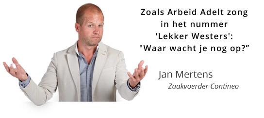 """Zoals Arbeid Adelt zong in het nummer 'Lekker Westers': """"Waar wacht je nog op?"""" - Jan Mertens, Zaakvoerder Contineo"""
